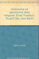 Autonomia ed eteronomia della religione. Ernst Troeltsch, Rudolf Otto, Karl Barth - Aguti Andrea