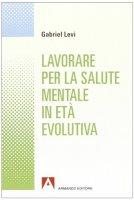 Lavorare per la salute mentale in età evolutiva - Levi Gabriel