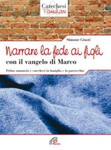 Copertina di 'Narrare la fede ai figli con il Vangelo di Marco. Primo annuncio e catechesi in famiglia e in parrocchia'