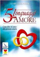 """I cinque linguaggi dell'amore. Come dire """"ti amo"""" alla persona amata - Chapman Gary"""