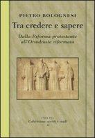 Tra credere e sapere. Dalla Riforma protestante all'ortodossia riformata - Bolognesi Pietro