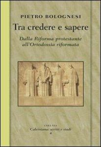 Copertina di 'Tra credere e sapere. Dalla Riforma protestante all'ortodossia riformata'