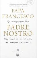 Quando pregate dite Padre nostro - Francesco (Jorge Mario Bergoglio)