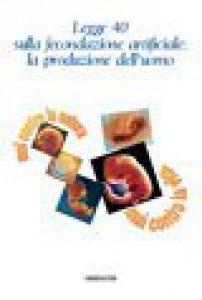 Copertina di 'Legge 40 sulla fecondazione artificiale: la produzione dell'uomo'