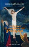 Nel cuore il mattino di Pasqua. Soffrire è avere un segreto in comune con Dio - Antonelli Mario, Brambilla Franco G., Pronzato Alessandro