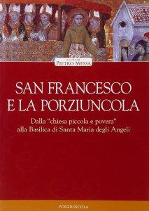 """Copertina di 'San Francesco e la Porziuncola. Dalla """"chiesa piccola e povera"""" alla Basilica di Santa Maria degli Angeli'"""