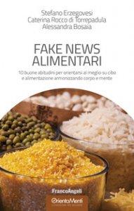 Copertina di 'Fake news alimentari. 10 buone abitudini per orientarsi al meglio su cibo e alimentazione armonizzando corpo e mente'