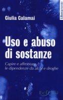 Uso e abuso di sostanze. Capire e affrontare le dipendenze dal alcol e droghe - Calamai Giulia