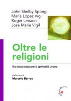 Oltre le religioni. Una nuova epoca per la spiritualità umana - John Shelby Spong, Marìa Vigil Lopez, Roger Lenaers, José M. Vigil