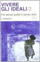 Vivere gli ideali [vol_2] / Fra senso posto e senso dato - Manenti Alessandro