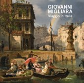 Giovanni Migliara. Viaggio in Italia. Catalogo della mostra (Torino, 28 febbraio-16 giugno 2019). Ediz. a colori