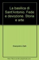 La basilica di Sant'Antonio. Fede e devozione. Storia e arte - Zatti Gianpietro