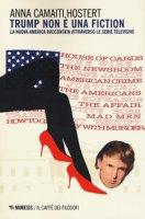 Trump non è una fiction. La nuova America raccontata attraverso le serie televisive - Camaiti Hostert Anna
