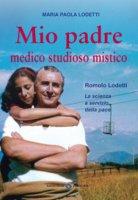 Mio padre medico studioso mistico - Maria Paola Lodetti
