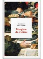 Mangiare da cristiani - Massimo Montanari
