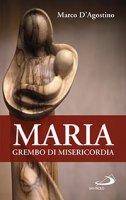 Maria, grembo di misericordia - Marco D'Agostino