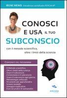 Conosci e usa il tuo subconscio. Con il metodo scientifico, oltre i limiti della scienza - Menis Irene