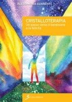 Cristalloterapia. Un passo verso il benessere e la felicità - Guardati Alessandra