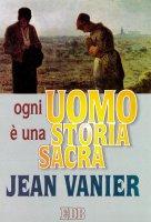 Ogni uomo è una storia sacra - Vanier Jean