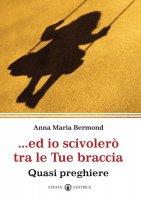 ... Ed io scivolerò tra le tue braccia - Anna Maria Bermond Fassone