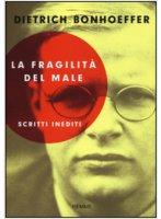 La fragilit� del male - Dietrich Bonhoeffer