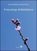 Il monologo di Maddalena - Baioni Benini Maria M.