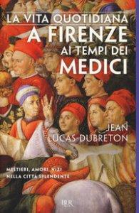 Copertina di 'La vita quotidiana a Firenze ai tempi dei Medici'