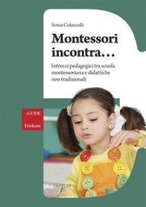 Copertina di 'Montessori incontra... Intrecci pedagogici tra scuola montessoriana e didattiche non tradizionali'