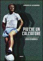 Più che un calciatore. L'incredibile storia di Laszlo Kubala - De Alexandris Lorenzo