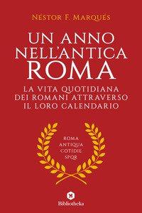 Copertina di 'Un anno nell'antica Roma. La vita quotidiana dei romani attraverso il loro calendario'