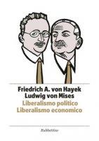 Liberalismo politico. Liberalismo economico - Hayek Friedrich A. von, Mises Ludwig von