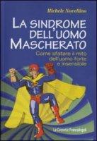 La sindrome dell'uomo mascherato. Come sfatare il mito dell'uomo forte e insensibile - Novellino Michele