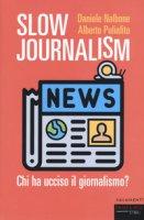 Slow journalism. Chi ha ucciso il giornalismo? - Nalbone Daniele, Puliafito Alberto