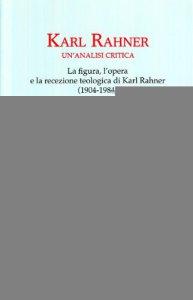 Copertina di 'Karl Rahner. Un'analisi critica. Le figure, l'opera e la recensione. Teologia di Karl Rahner(1904-1984)'