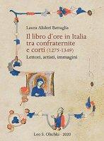 Libro d'ore in Italia tra confraternite e corti (1275-1349). Lettori, artisti, immagini. (Il) - Laura Alidori Battaglia