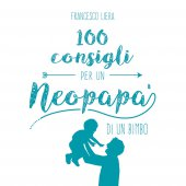 100 consigli per un neopapà di un bimbo - Francesco Liera