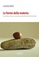Le forme della materia. Semantica, fisica e metafisica nella filosofia di Aristotele - Botti Leandro