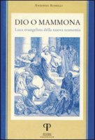 Dio o Mammona. Luca evangelista della nuova economia - Agnelli Antonio