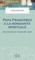 Papa Francesco e la mondanità spirituale - Luigi Guccini