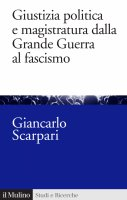 Giustizia politica e magistratura dalla Grande Guerra al fascismo - Giancarlo Scarpari