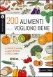 200 alimenti che ci vogliono bene. Le proprietà nutritive. Gli effetti benefici. I consigli pratici