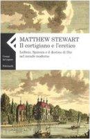 Il cortigiano e l'eretico. Leibniz, Spinoza e il destino di Dio nel mondo moderno - Stewart Matthew