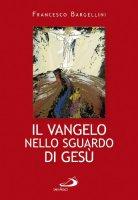 Il vangelo nello sguardo di Gesù - Francesco Bargellini