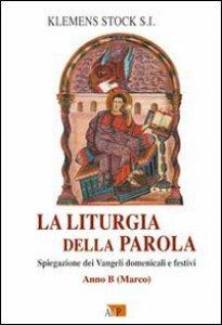 Copertina di 'La liturgia della parola. Spiegazione dei Vangeli domenicali e festivi. Anno B. Marco'