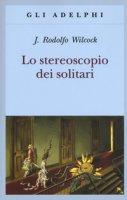 Lo stereoscopio dei solitari - Wilcock J. Rodolfo