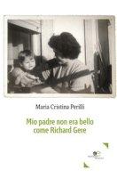 Mio padre non era bello come Richard Gere - Perilli Maria Cristina