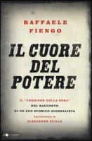 Il cuore del potere. Il «Corriere della Sera» nel racconto di un suo storico giornalista - Fiengo Raffaele