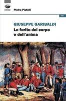 Giuseppe Garibaldi. Le ferite del corpo e dell'anima - Pistelli Pietro