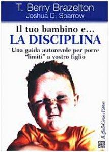 Copertina di 'Il tuo bambino e... la disciplina. Una guida autorevole per porre «limiti» a vostro figlio'