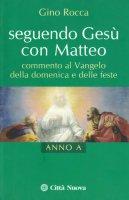 Seguendo Ges� con Matteo. Commento al vangelo della domenica e delle feste anno A - Rocca Gino